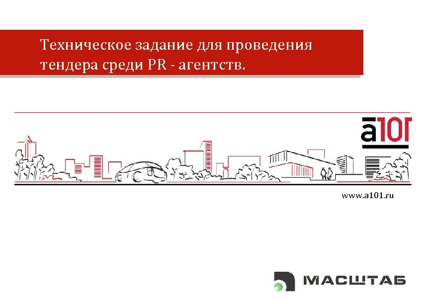 Техническое задание для проведения тендера среди PR - агентств. www. a 101. ru