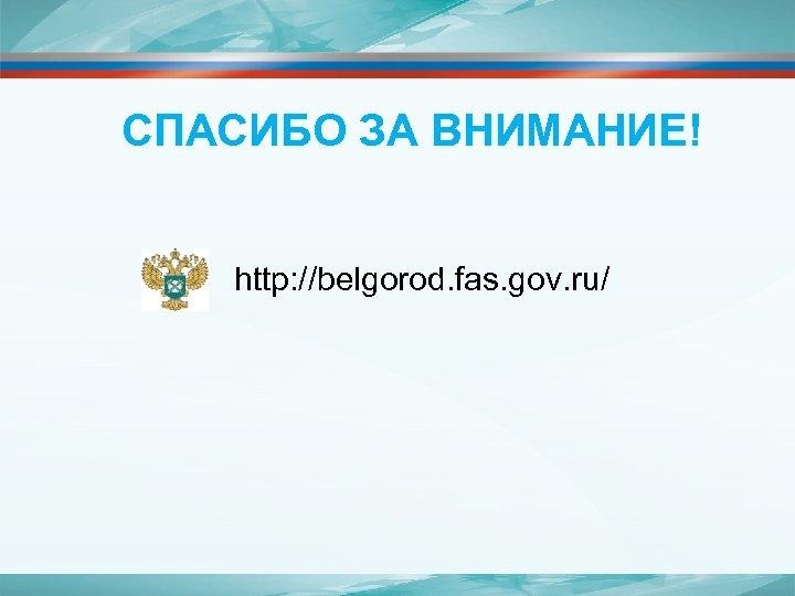 СПАСИБО ЗА ВНИМАНИЕ! http: //belgorod. fas. gov. ru/