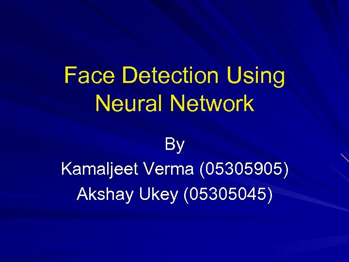Face Detection Using Neural Network By Kamaljeet Verma (05305905) Akshay Ukey (05305045)