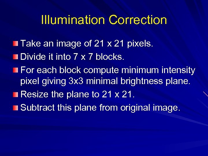 Illumination Correction Take an image of 21 x 21 pixels. Divide it into 7