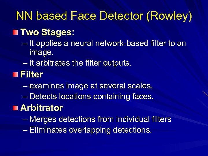NN based Face Detector (Rowley) Two Stages: – It applies a neural network-based filter