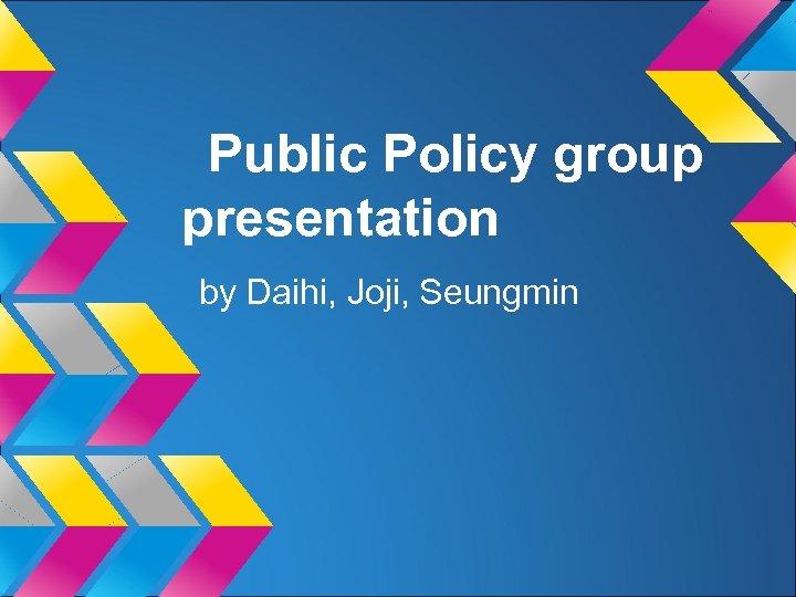 Public Policy group presentation by Daihi, Joji, Seungmin