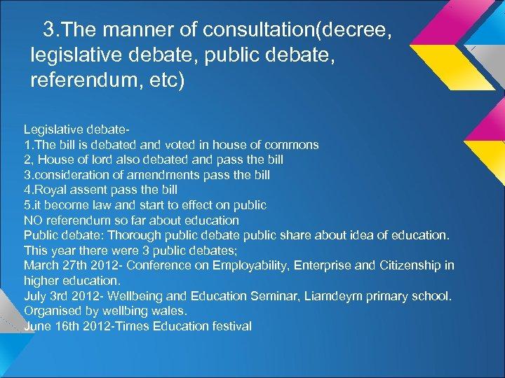 3. The manner of consultation(decree, legislative debate, public debate, referendum, etc) Legislative debate 1.
