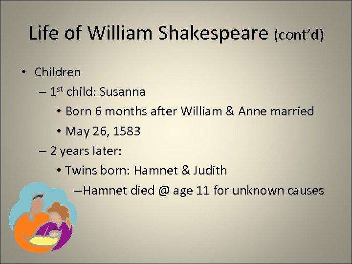 Life of William Shakespeare (cont'd) • Children – 1 st child: Susanna • Born