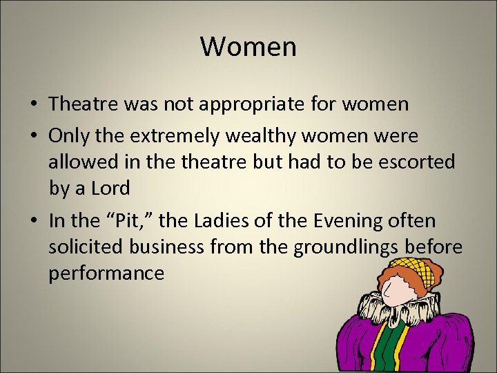 Women • Theatre was not appropriate for women • Only the extremely wealthy women