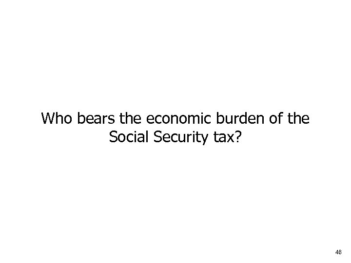 Who bears the economic burden of the Social Security tax? 46