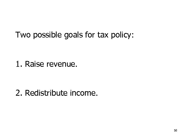 Two possible goals for tax policy: 1. Raise revenue. 2. Redistribute income. 56