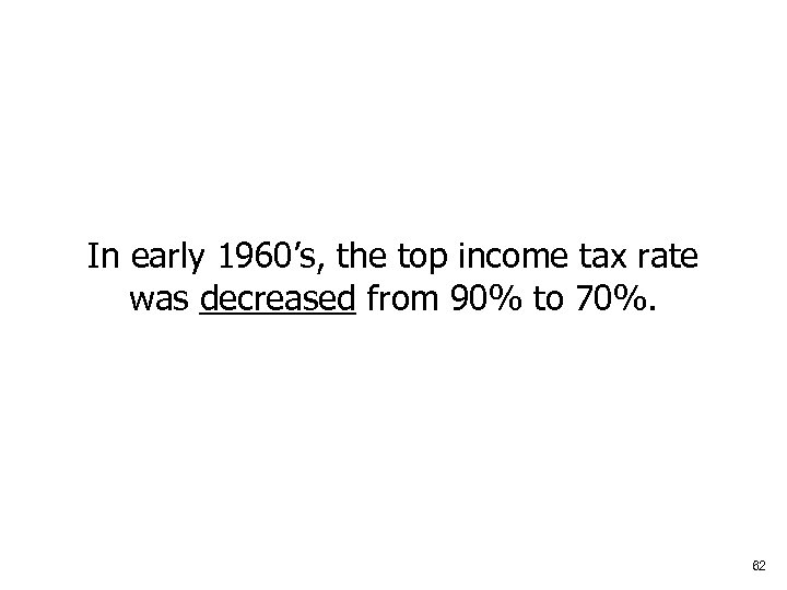 In early 1960's, the top income tax rate was decreased from 90% to 70%.