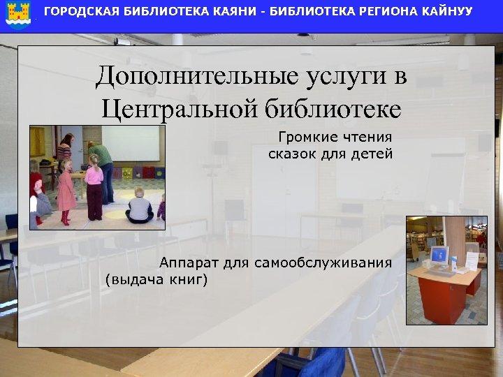 Дополнительные услуги в Центральной библиотеке Громкие чтения сказок для детей Аппарат для самообслуживания (выдача