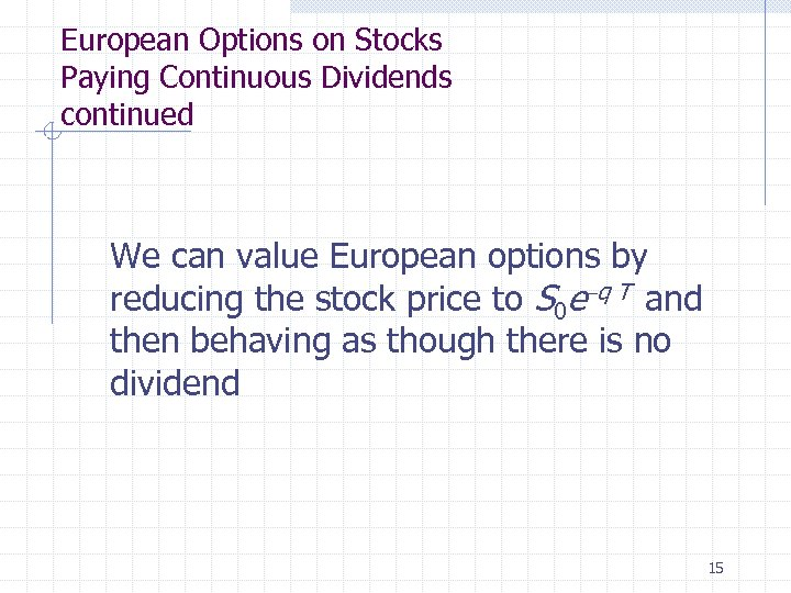European Options on Stocks Paying Continuous Dividends continued We can value European options by