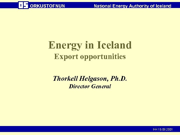 ORKUSTOFNUN National Energy Authority of Iceland Energy in Iceland Export opportunities Thorkell Helgason, Ph.