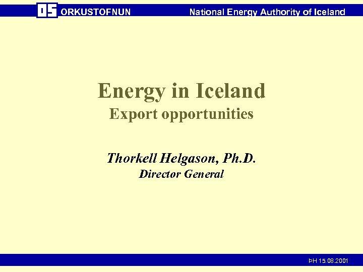 ORKUSTOFNUN National Energy Authority of Iceland Energy in Iceland Export opportunities Thorkell Helgason, Ph.