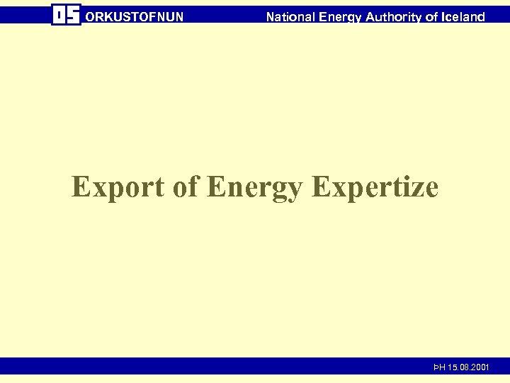 ORKUSTOFNUN National Energy Authority of Iceland Export of Energy Expertize ÞH 15. 08. 2001