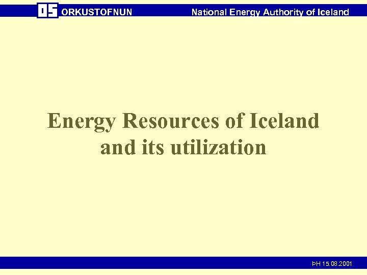 ORKUSTOFNUN National Energy Authority of Iceland Energy Resources of Iceland its utilization ÞH 15.