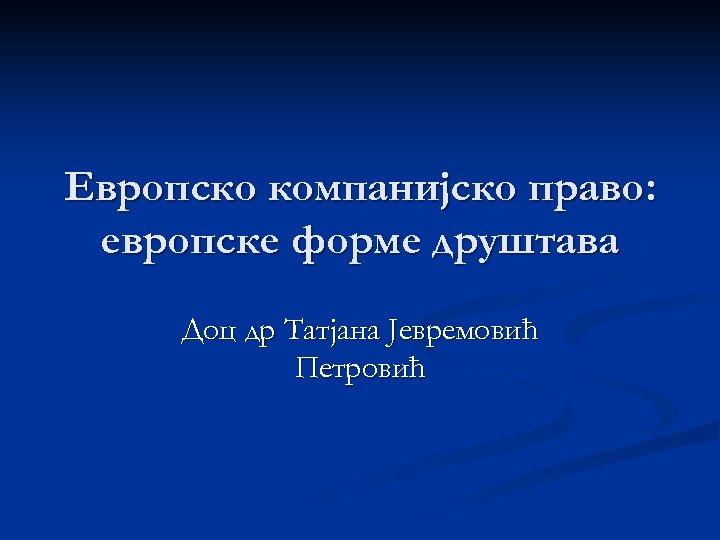 Европско компанијско право: европске форме друштава Доц др Татјана Јевремовић Петровић