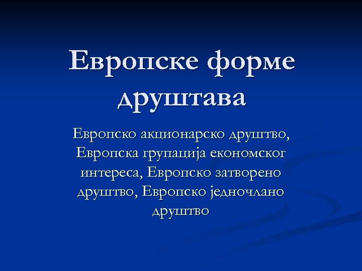 Европске форме друштава Европско акционарско друштво, Европска групација економског интереса, Европско затворено друштво, Европско