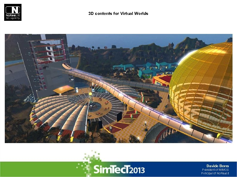 3 D contents for Virtual Worlds Davide Borra President of MIMOS Principal of No.