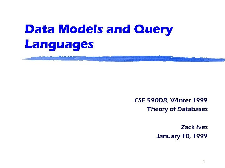 Data Models and Query Languages CSE 590 DB, Winter 1999 Theory of Databases Zack