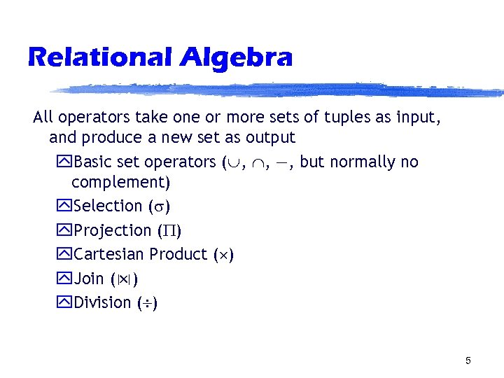 Relational Algebra All operators take one or more sets of tuples as input, and