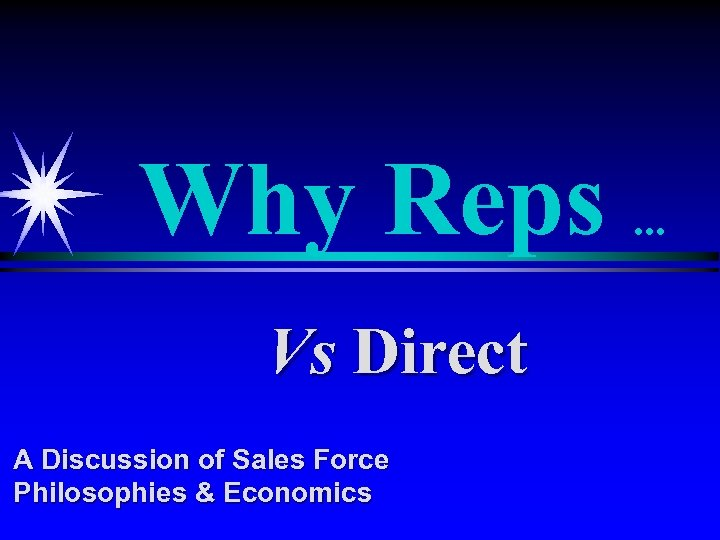 Why Reps. . . Vs Direct A Discussion of Sales Force Philosophies & Economics