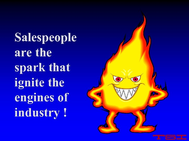 Salespeople are the spark that ignite the engines of industry !
