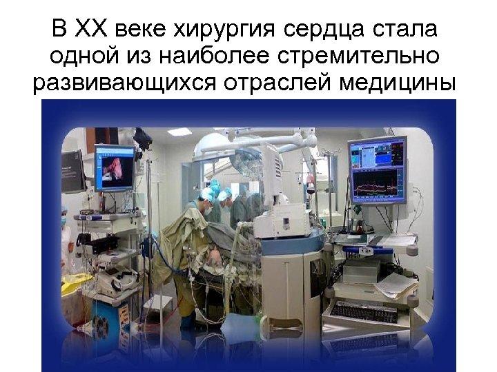 В XX веке хирургия сердца стала одной из наиболее стремительно развивающихся отраслей медицины