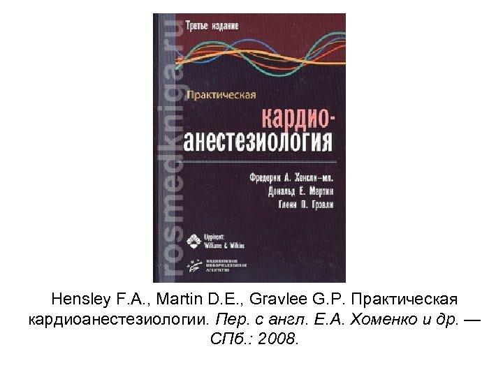 Hensley F. A. , Martin D. E. , Gravlee G. P. Практическая кардиоанестезиологии. Пер.