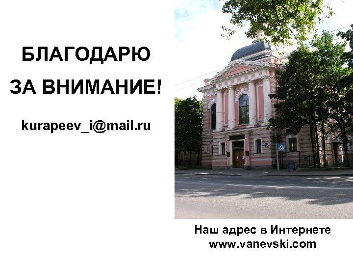 БЛАГОДАРЮ ЗА ВНИМАНИЕ! kurapeev_i@mail. ru Наш адрес в Интернете www. vanevski. com