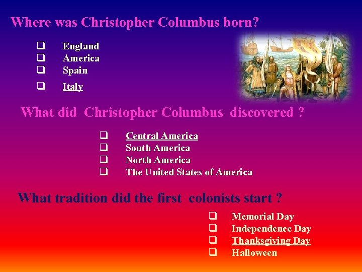Where was Christopher Columbus born? q England q America q Spain q Italy What