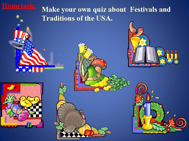 Hometask: Make your own quiz about Festivals and Traditions of the USA.