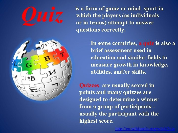 Quiz is a form of game or mind sport in which the players (as