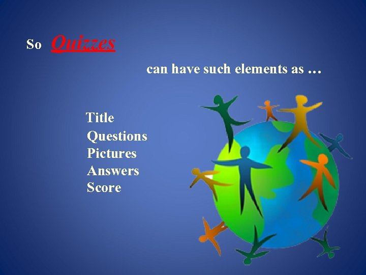 So Quizzes can have such elements as … Title Questions Pictures Answers Score