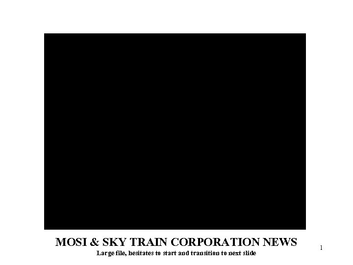 MOSI & SKY TRAIN CORPORATION NEWS Large file, hesitates to start and transition to