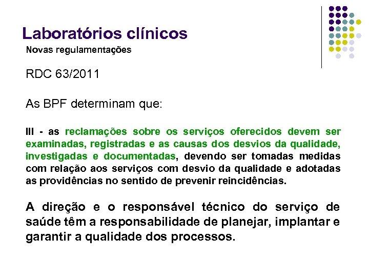 Laboratórios clínicos Novas regulamentações RDC 63/2011 As BPF determinam que: III - as reclamações