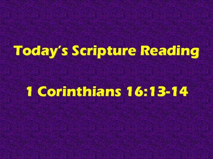 Today's Scripture Reading 1 Corinthians 16: 13 -14