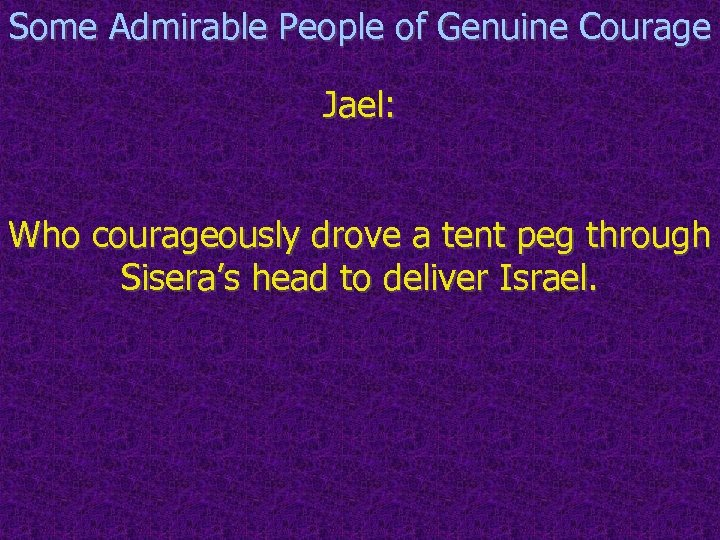 Some Admirable People of Genuine Courage Jael: Who courageously drove a tent peg through