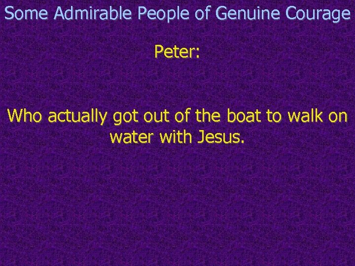 Some Admirable People of Genuine Courage Peter: Who actually got out of the boat