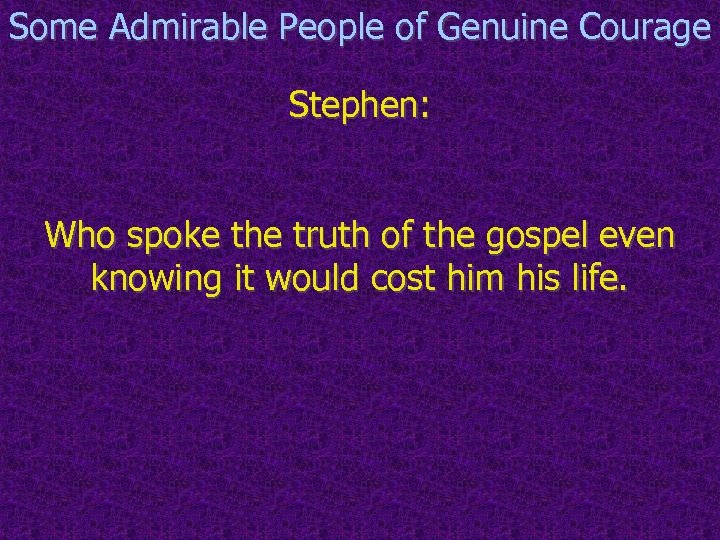 Some Admirable People of Genuine Courage Stephen: Who spoke the truth of the gospel