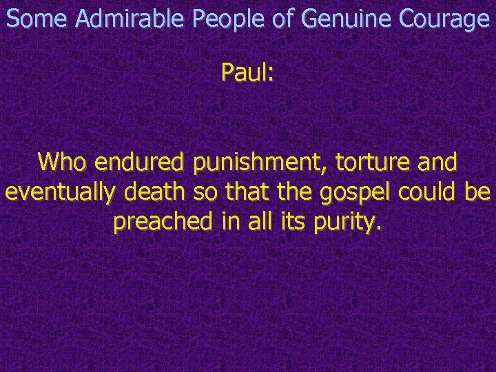 Some Admirable People of Genuine Courage Paul: Who endured punishment, torture and eventually death