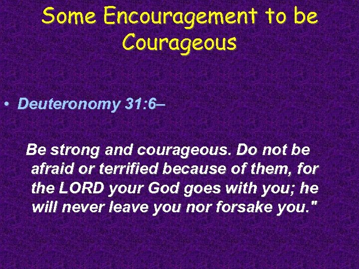 Some Encouragement to be Courageous • Deuteronomy 31: 6– Be strong and courageous. Do