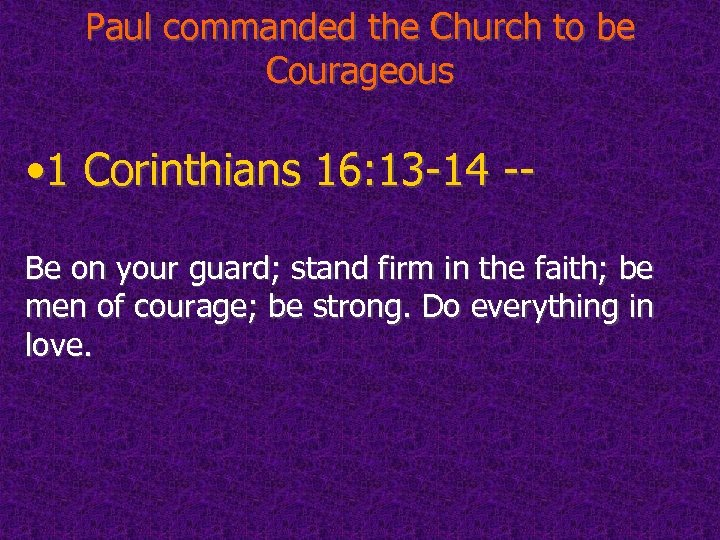 Paul commanded the Church to be Courageous • 1 Corinthians 16: 13 -14 --