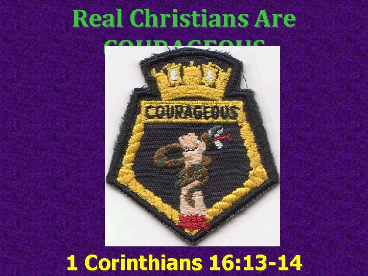 Real Christians Are COURAGEOUS 1 Corinthians 16: 13 -14