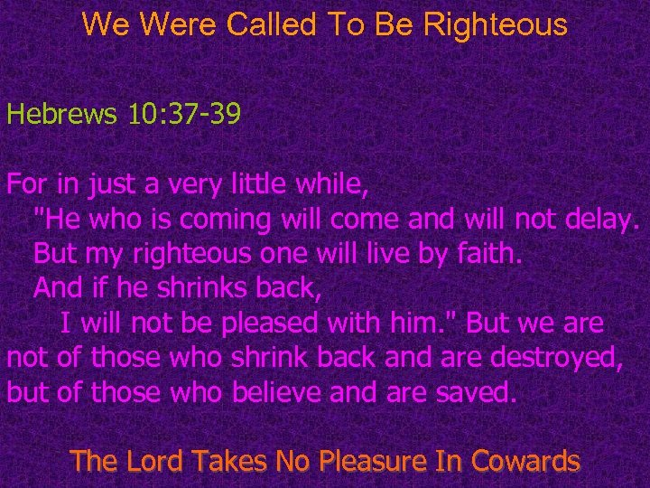 We Were Called To Be Righteous Hebrews 10: 37 -39 For in just a