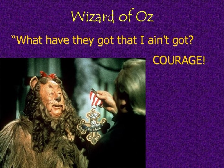 """Wizard of Oz """"What have they got that I ain't got? COURAGE!"""
