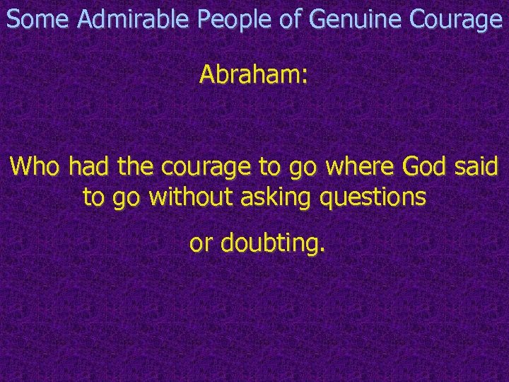 Some Admirable People of Genuine Courage Abraham: Who had the courage to go where