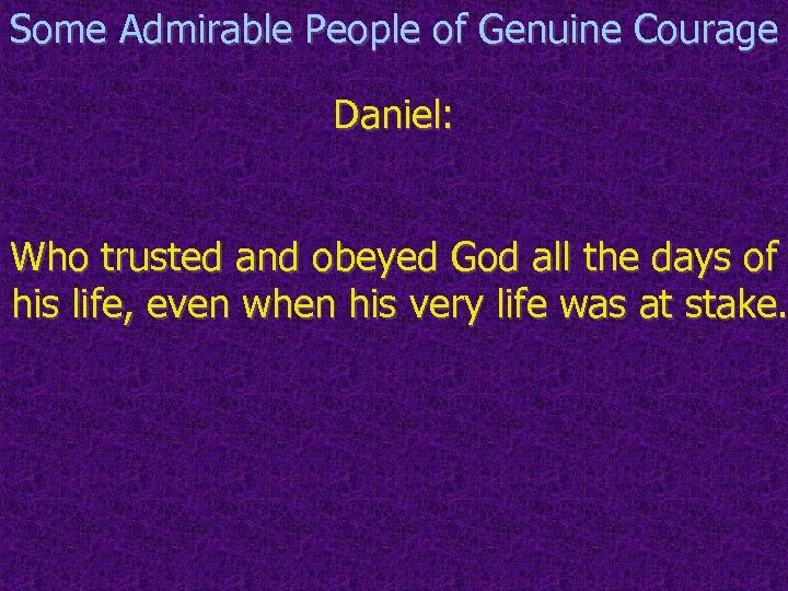 Some Admirable People of Genuine Courage Daniel: Who trusted and obeyed God all the
