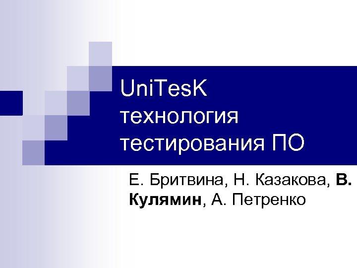 Uni. Tes. K технология тестирования ПО Е. Бритвина, Н. Казакова, В. Кулямин, А. Петренко