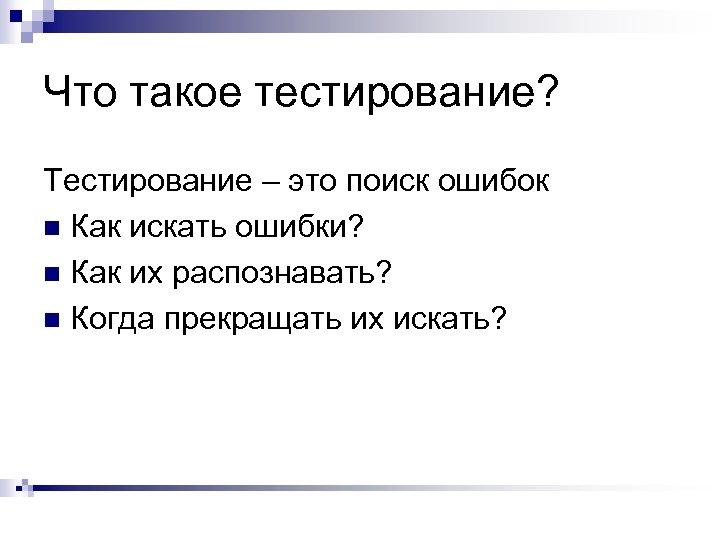 Что такое тестирование? Тестирование – это поиск ошибок n Как искать ошибки? n Как