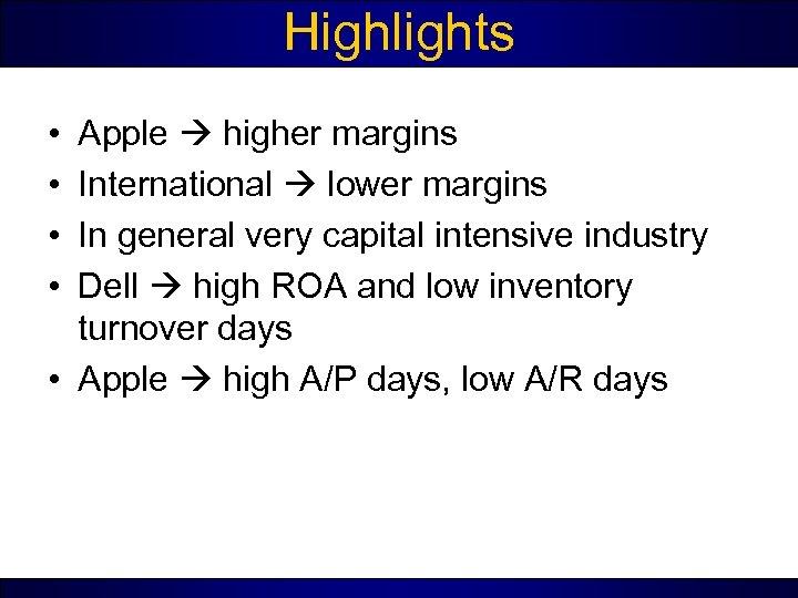 Highlights • • Apple higher margins International lower margins In general very capital intensive