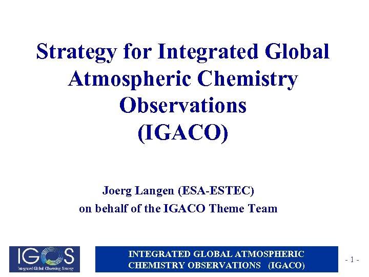 Strategy for Integrated Global Atmospheric Chemistry Observations (IGACO) Joerg Langen (ESA-ESTEC) on behalf of